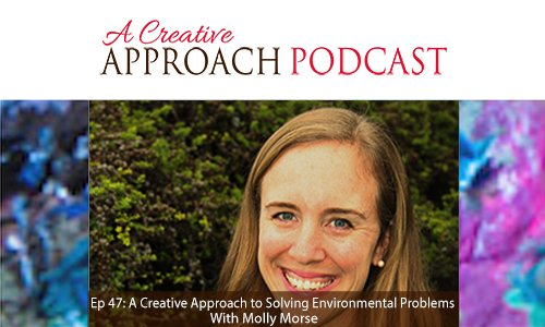 Ep 47: A Creative Approach to Solving Environmental Issues With Molly Morse